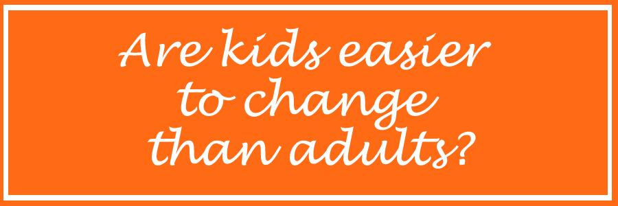 are kids easier to change than adults?